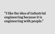 """I like the idea of industrial engineering because it is engineering with people."""