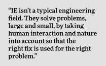 """IE isn't a typical engineering field. They solve problems, large and small, by taking human interaction and nature into account so that the right fix is used for the right problem."""
