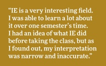 """IE is a very interesting field. I was able to learn a lot about it over one semester's time. I had an idea of what IE did before taking the class, but as I found out, my interpretation was narrow and inaccurate."""