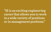 """IE is an exciting engineering career that allows you to work in a wide variety of positions or in management positions."""